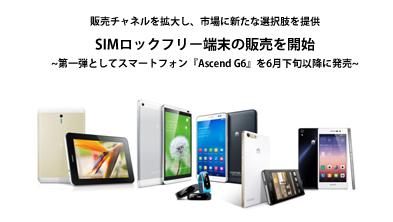 SIMロックフリー端末の販売を開始  第一弾としてスマートフォン『Ascend G6』を6月下旬以降に発売